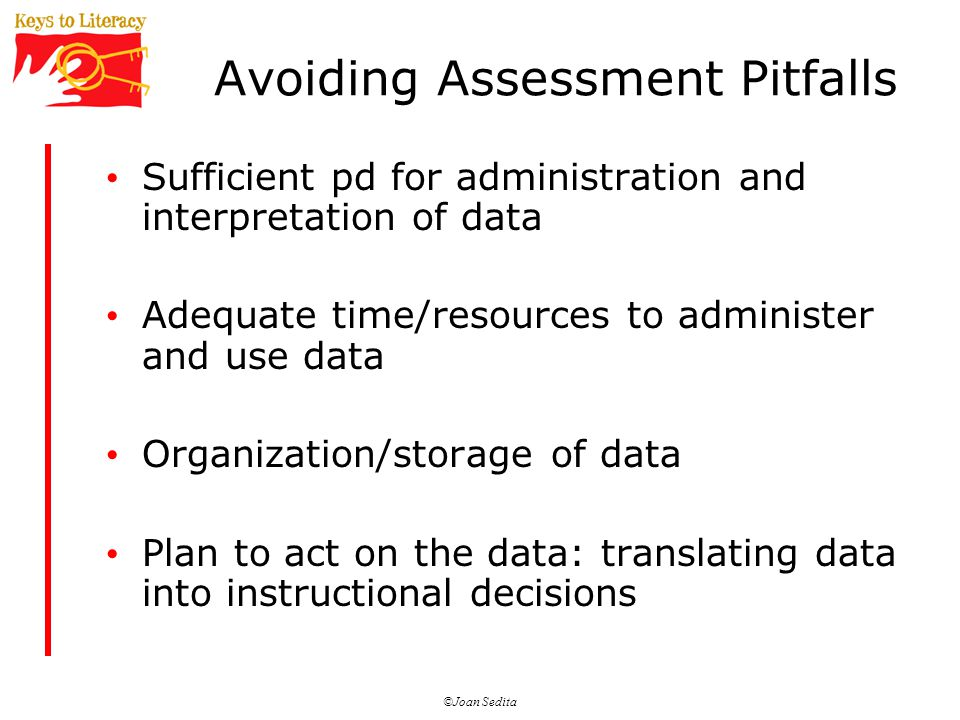 Avoiding Assessment Pitfalls Sufficient pd for administration and interpretation of data Adequate time/resources to administer and use data Organization/storage of data Plan to act on the data: translating data into instructional decisions