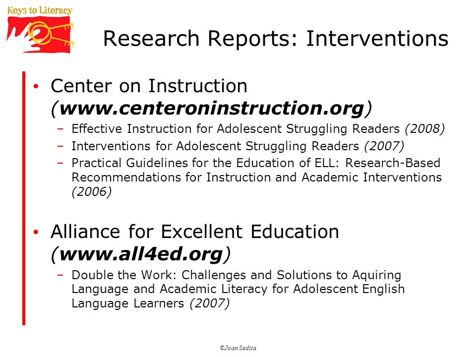 ©Joan Sedita Research Reports: Interventions Center on Instruction (  –Effective Instruction for Adolescent Struggling Readers (2008) –Interventions for Adolescent Struggling Readers (2007) –Practical Guidelines for the Education of ELL: Research-Based Recommendations for Instruction and Academic Interventions (2006) Alliance for Excellent Education (  –Double the Work: Challenges and Solutions to Aquiring Language and Academic Literacy for Adolescent English Language Learners (2007)