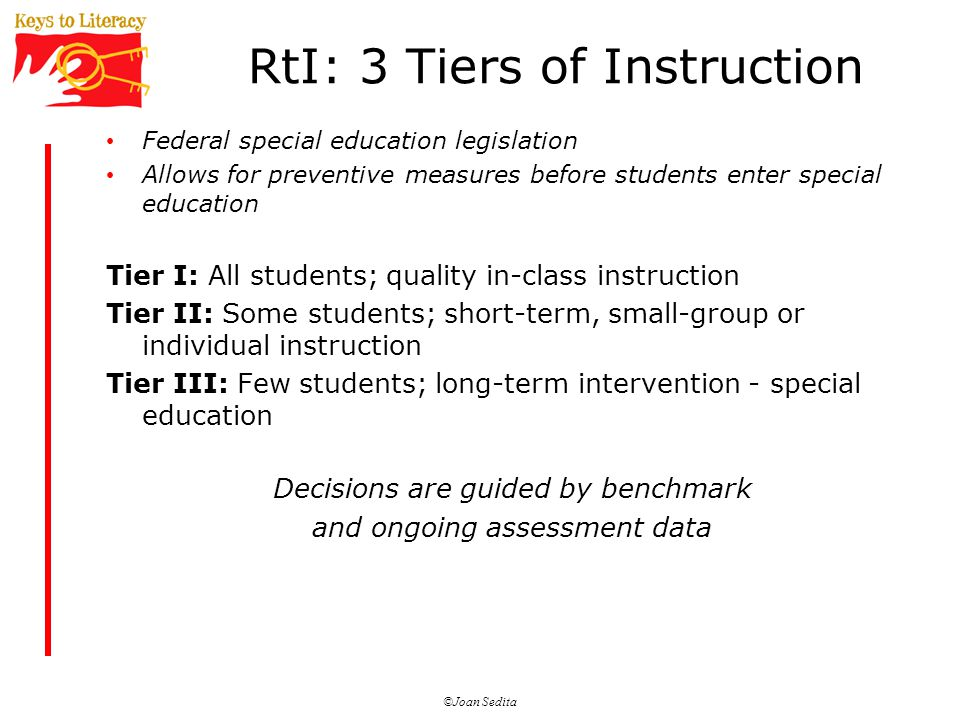 ©Joan Sedita RtI: 3 Tiers of Instruction Federal special education legislation Allows for preventive measures before students enter special education Tier I: All students; quality in-class instruction Tier II: Some students; short-term, small-group or individual instruction Tier III: Few students; long-term intervention - special education Decisions are guided by benchmark and ongoing assessment data