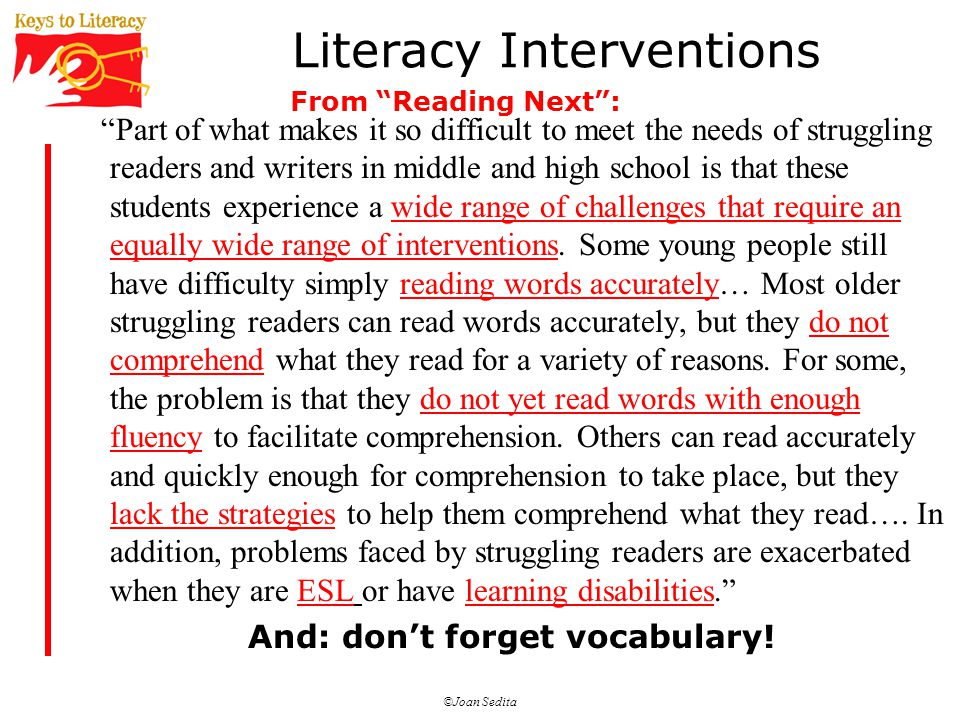 ©Joan Sedita Literacy Interventions Part of what makes it so difficult to meet the needs of struggling readers and writers in middle and high school is that these students experience a wide range of challenges that require an equally wide range of interventions.