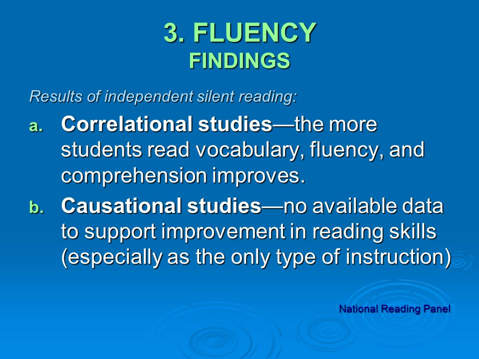 3. FLUENCY FINDINGS Results of independent silent reading: a. Correlational studies—the more students read vocabulary, fluency, and comprehension impr