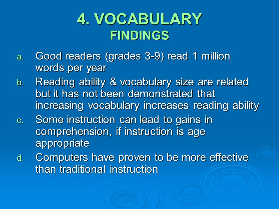 4. VOCABULARY FINDINGS a. Good readers (grades 3-9) read 1 million words per year b. Reading ability & vocabulary size are related but it has not been