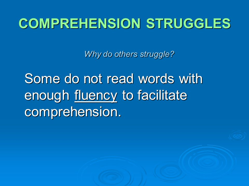 COMPREHENSION STRUGGLES Why do others struggle? Some do not read words with enough fluency to facilitate comprehension.