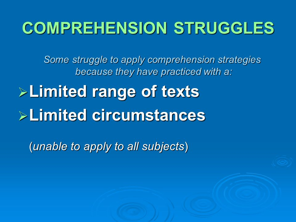 COMPREHENSION STRUGGLES Some struggle to apply comprehension strategies because they have practiced with a: Some struggle to apply comprehension strategies because they have practiced with a:  Limited range of texts  Limited circumstances (unable to apply to all subjects)