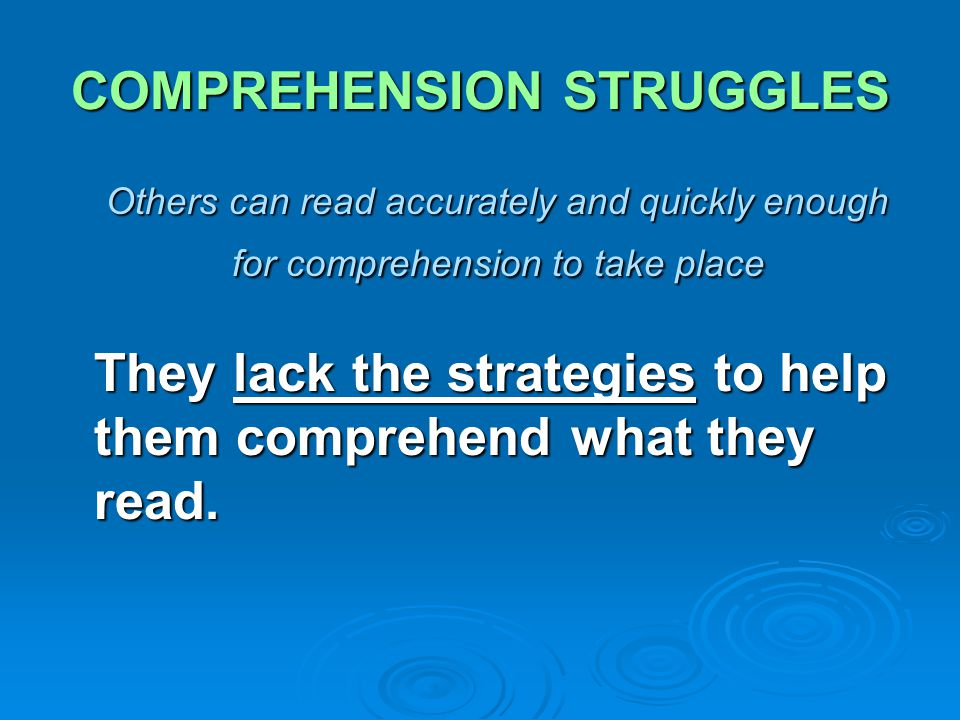 COMPREHENSION STRUGGLES Others can read accurately and quickly enough for comprehension to take place Others can read accurately and quickly enough fo