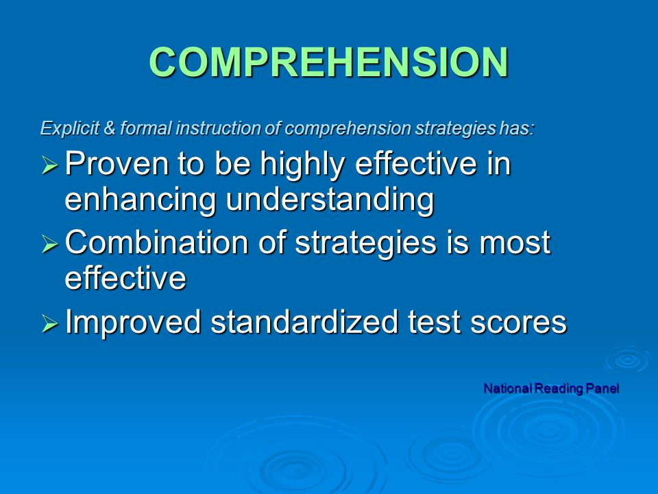 COMPREHENSION Explicit & formal instruction of comprehension strategies has:  Proven to be highly effective in enhancing understanding  Combination of strategies is most effective  Improved standardized test scores National Reading Panel