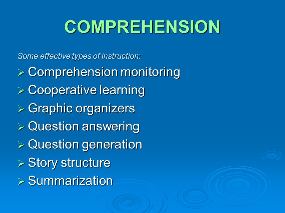 COMPREHENSION Some effective types of instruction:  Comprehension monitoring  Cooperative learning  Graphic organizers  Question answering  Question generation  Story structure  Summarization