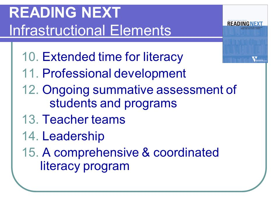 READING NEXT Infrastructional Elements 10. Extended time for literacy 11. Professional development 12. Ongoing summative assessment of students and pr