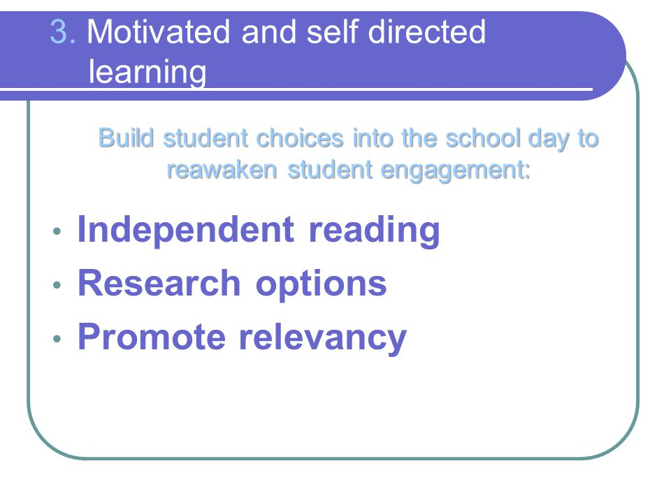3. Motivated and self directed learning Build student choices into the school day to reawaken student engagement: Independent reading Research options