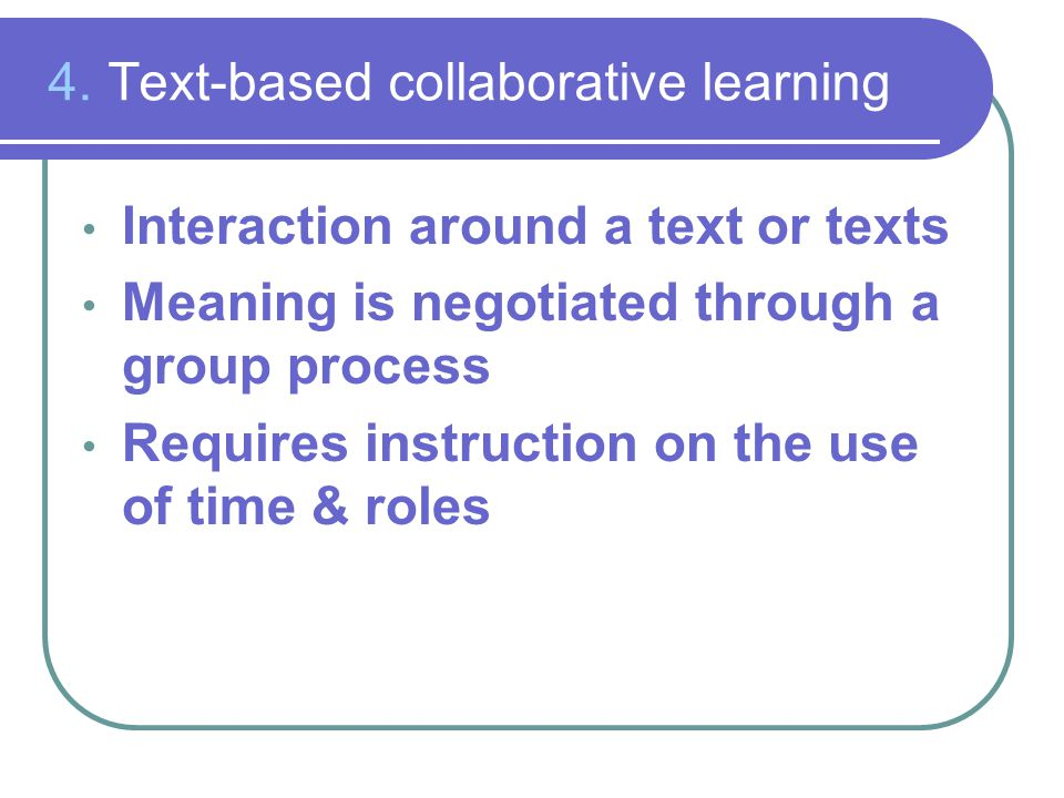 4. Text-based collaborative learning Interaction around a text or texts Meaning is negotiated through a group process Requires instruction on the use