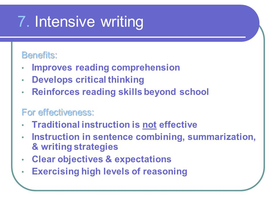 7. Intensive writing Benefits: Improves reading comprehension Develops critical thinking Reinforces reading skills beyond school For effectiveness: Tr