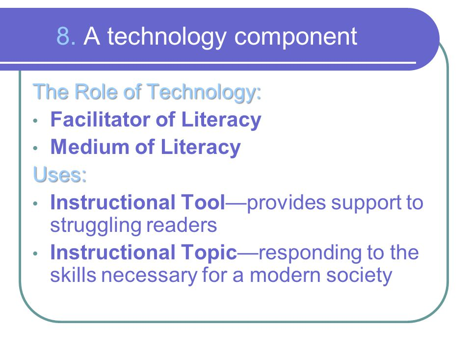 8. A technology component The Role of Technology: Facilitator of Literacy Medium of LiteracyUses: Instructional Tool—provides support to struggling re