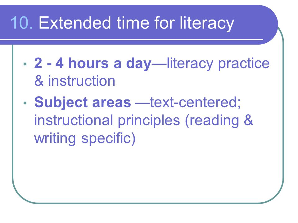 10. Extended time for literacy 2 - 4 hours a day—literacy practice & instruction Subject areas —text-centered; instructional principles (reading & wri