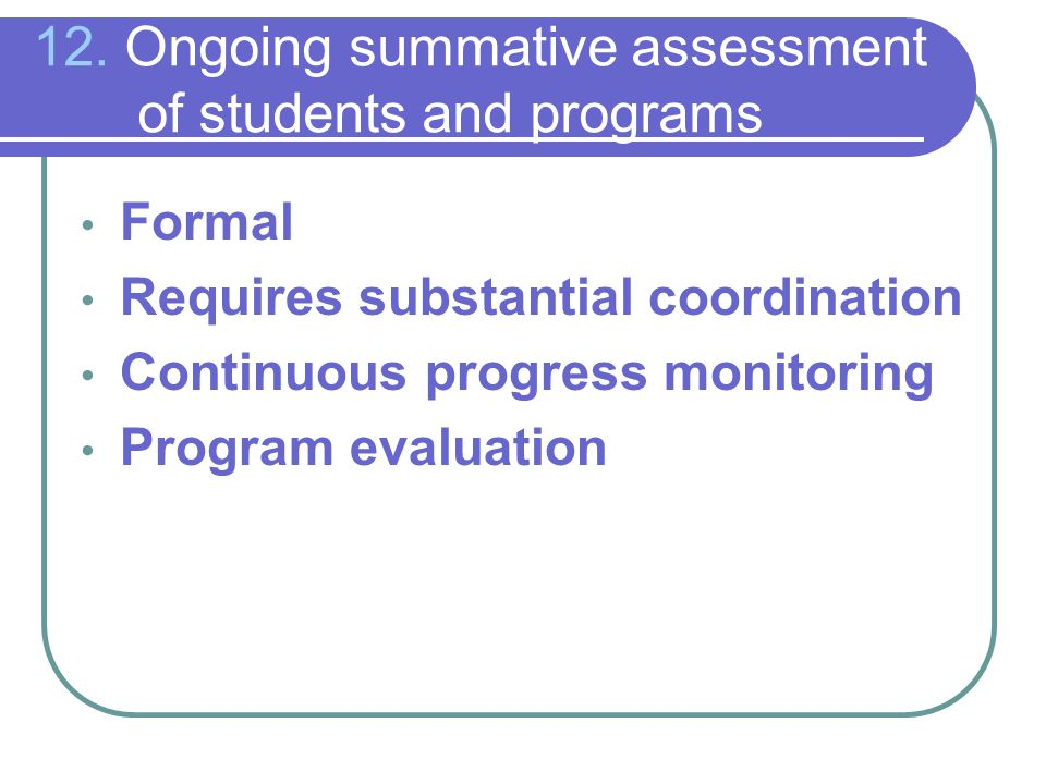12. Ongoing summative assessment of students and programs Formal Requires substantial coordination Continuous progress monitoring Program evaluation