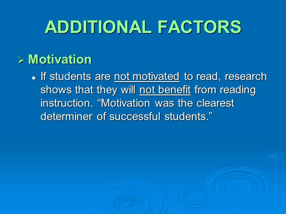 ADDITIONAL FACTORS  Motivation If students are not motivated to read, research shows that they will not benefit from reading instruction.