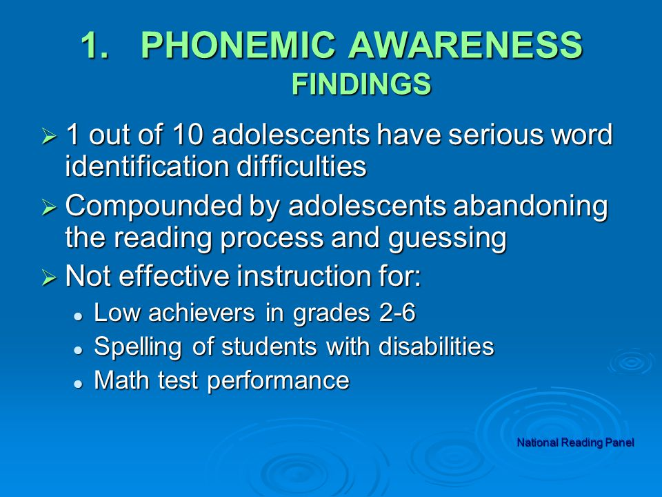 1.PHONEMIC AWARENESS FINDINGS  1 out of 10 adolescents have serious word identification difficulties  Compounded by adolescents abandoning the reading process and guessing  Not effective instruction for: Low achievers in grades 2-6 Low achievers in grades 2-6 Spelling of students with disabilities Spelling of students with disabilities Math test performance Math test performance National Reading Panel