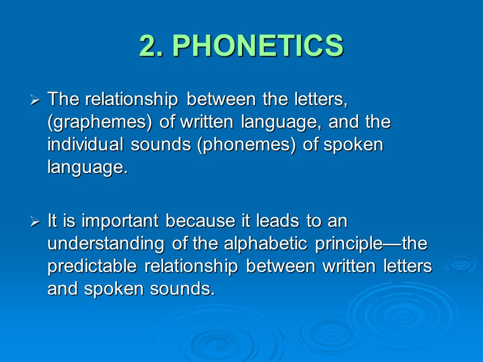 2. PHONETICS  The relationship between the letters, (graphemes) of written language, and the individual sounds (phonemes) of spoken language.  It is