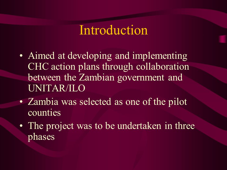 Introduction Aimed at developing and implementing CHC action plans through collaboration between the Zambian government and UNITAR/ILO Zambia was selected as one of the pilot counties The project was to be undertaken in three phases