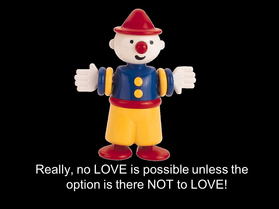 Really, no LOVE is possible unless the option is there NOT to LOVE!