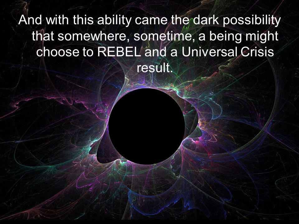 And with this ability came the dark possibility that somewhere, sometime, a being might choose to REBEL and a Universal Crisis result.