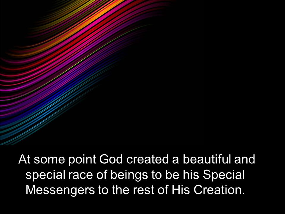 At some point God created a beautiful and special race of beings to be his Special Messengers to the rest of His Creation.