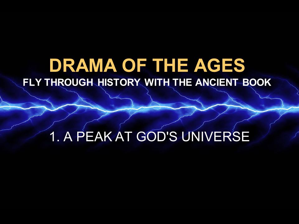 DRAMA OF THE AGES FLY THROUGH HISTORY WITH THE ANCIENT BOOK 1. A PEAK AT GOD'S UNIVERSE