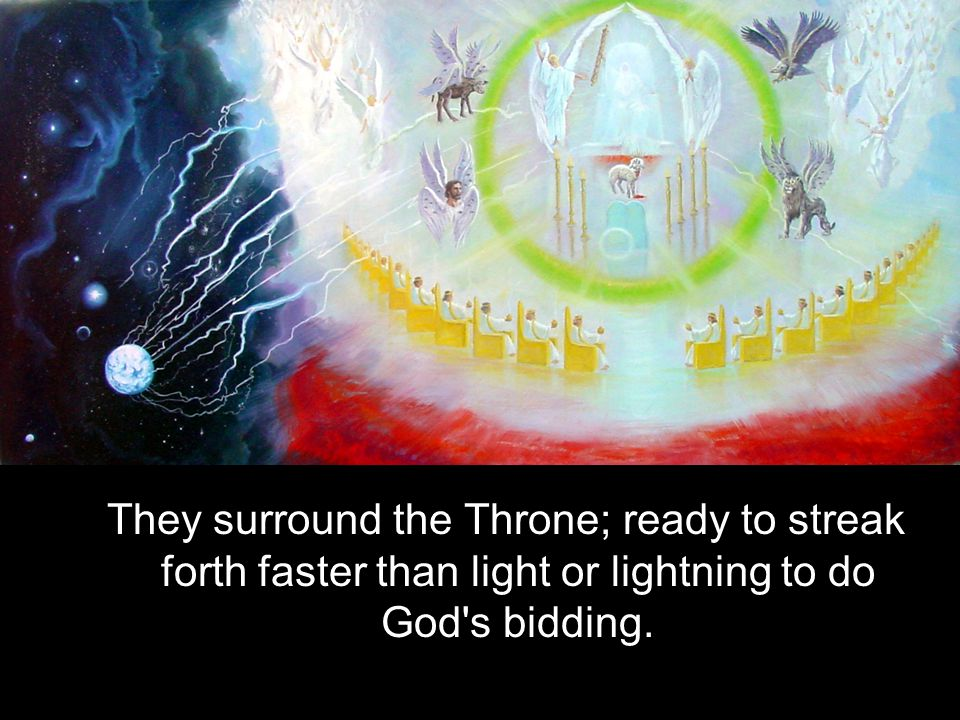 They surround the Throne; ready to streak forth faster than light or lightning to do God s bidding.