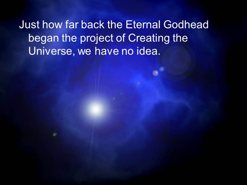 Just how far back the Eternal Godhead began the project of Creating the Universe, we have no idea.