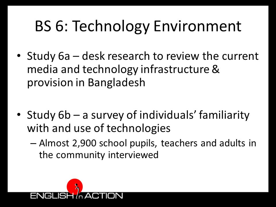 BS 6: Technology Environment Study 6a – desk research to review the current media and technology infrastructure & provision in Bangladesh Study 6b – a survey of individuals' familiarity with and use of technologies – Almost 2,900 school pupils, teachers and adults in the community interviewed