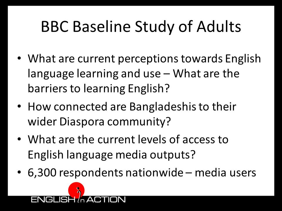 BBC Baseline Study of Adults What are current perceptions towards English language learning and use – What are the barriers to learning English.