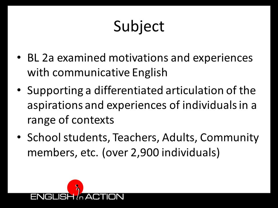 Subject BL 2a examined motivations and experiences with communicative English Supporting a differentiated articulation of the aspirations and experiences of individuals in a range of contexts School students, Teachers, Adults, Community members, etc.
