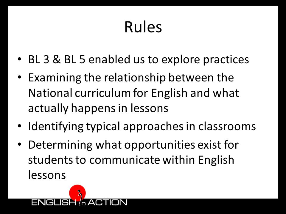 Rules BL 3 & BL 5 enabled us to explore practices Examining the relationship between the National curriculum for English and what actually happens in lessons Identifying typical approaches in classrooms Determining what opportunities exist for students to communicate within English lessons