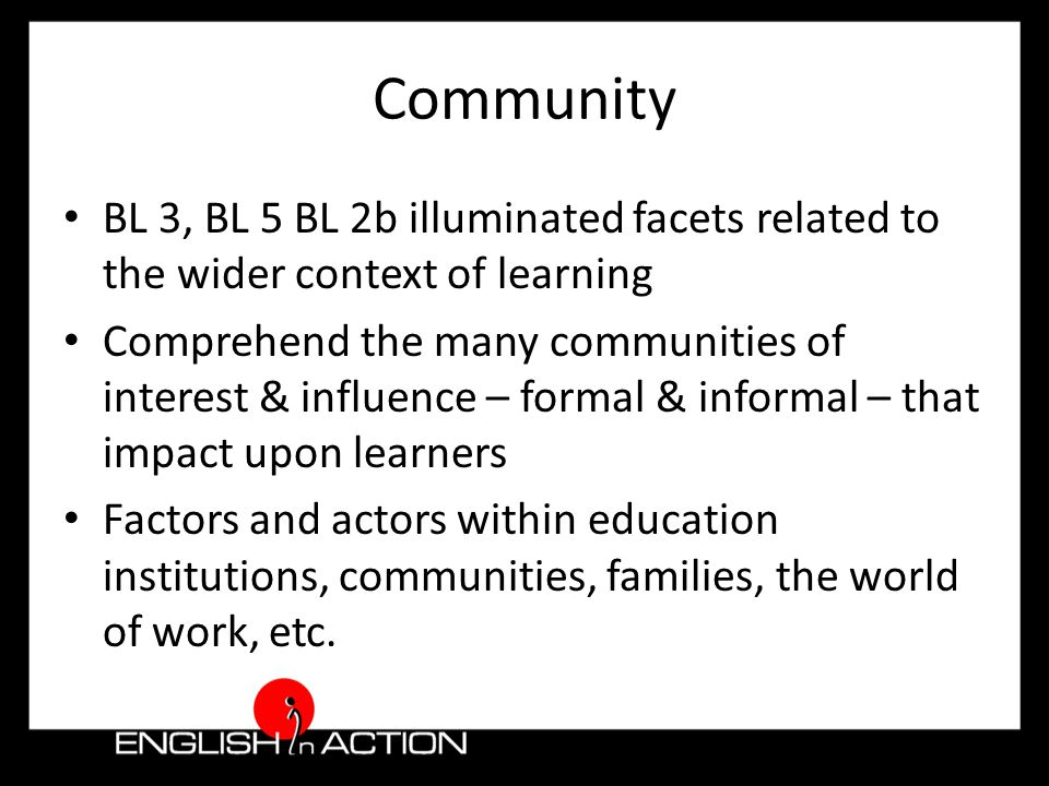 Community BL 3, BL 5 BL 2b illuminated facets related to the wider context of learning Comprehend the many communities of interest & influence – formal & informal – that impact upon learners Factors and actors within education institutions, communities, families, the world of work, etc.