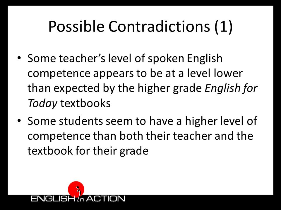Possible Contradictions (1) Some teacher's level of spoken English competence appears to be at a level lower than expected by the higher grade English for Today textbooks Some students seem to have a higher level of competence than both their teacher and the textbook for their grade