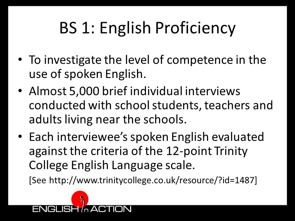 Object BL 1 benchmarked the current levels of competence in spoken English To increase the potential to communicate in English 'English for Today' (National curriculum) – fairly recent – stresses communicative English – compulsory subject No formal testing of oral / aural skills