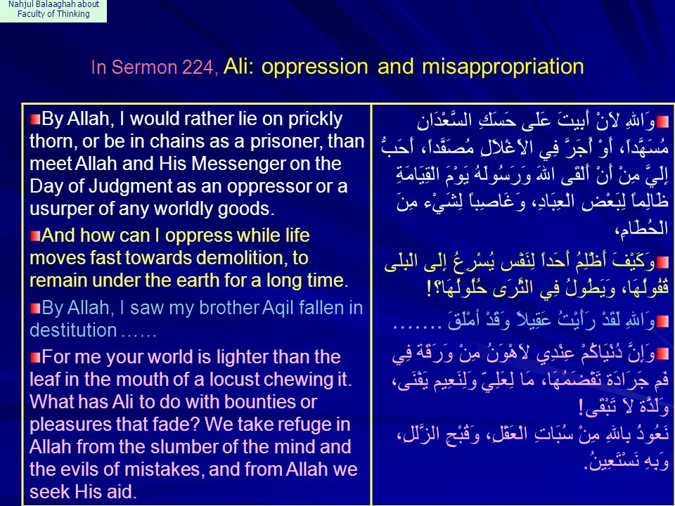 Nahjul Balaaghah about Faculty of Thinking In Sermon 224, Ali: oppression and misappropriation By Allah, I would rather lie on prickly thorn, or be in chains as a prisoner, than meet Allah and His Messenger on the Day of Judgment as an oppressor or a usurper of any worldly goods.