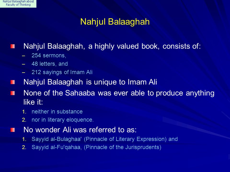 Nahjul Balaaghah about Faculty of Thinking Nahjul Balaaghah Nahjul Balaaghah, a highly valued book, consists of: – 254 sermons, – 48 letters, and – 212 sayings of Imam Ali Nahjul Balaaghah is unique to Imam Ali None of the Sahaaba was ever able to produce anything like it: 1.