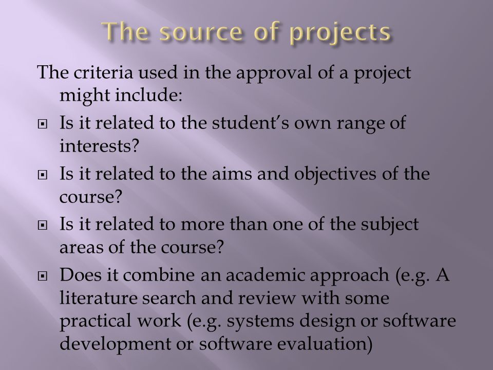 The criteria used in the approval of a project might include:  Is it related to the student's own range of interests.
