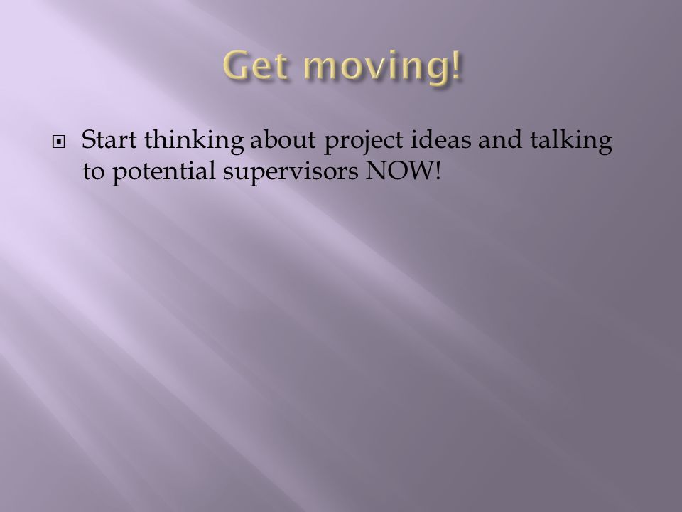  Start thinking about project ideas and talking to potential supervisors NOW!