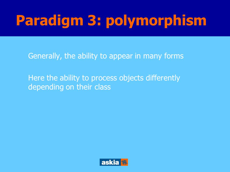 Generally, the ability to appear in many forms Here the ability to process objects differently depending on their class Paradigm 3: polymorphism