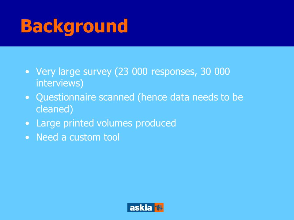 Very large survey (23 000 responses, 30 000 interviews) Questionnaire scanned (hence data needs to be cleaned) Large printed volumes produced Need a custom tool Background