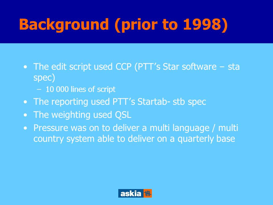 The edit script used CCP (PTT ' s Star software – sta spec) –10 000 lines of script The reporting used PTT ' s Startab- stb spec The weighting used QSL Pressure was on to deliver a multi language / multi country system able to deliver on a quarterly base Background (prior to 1998)