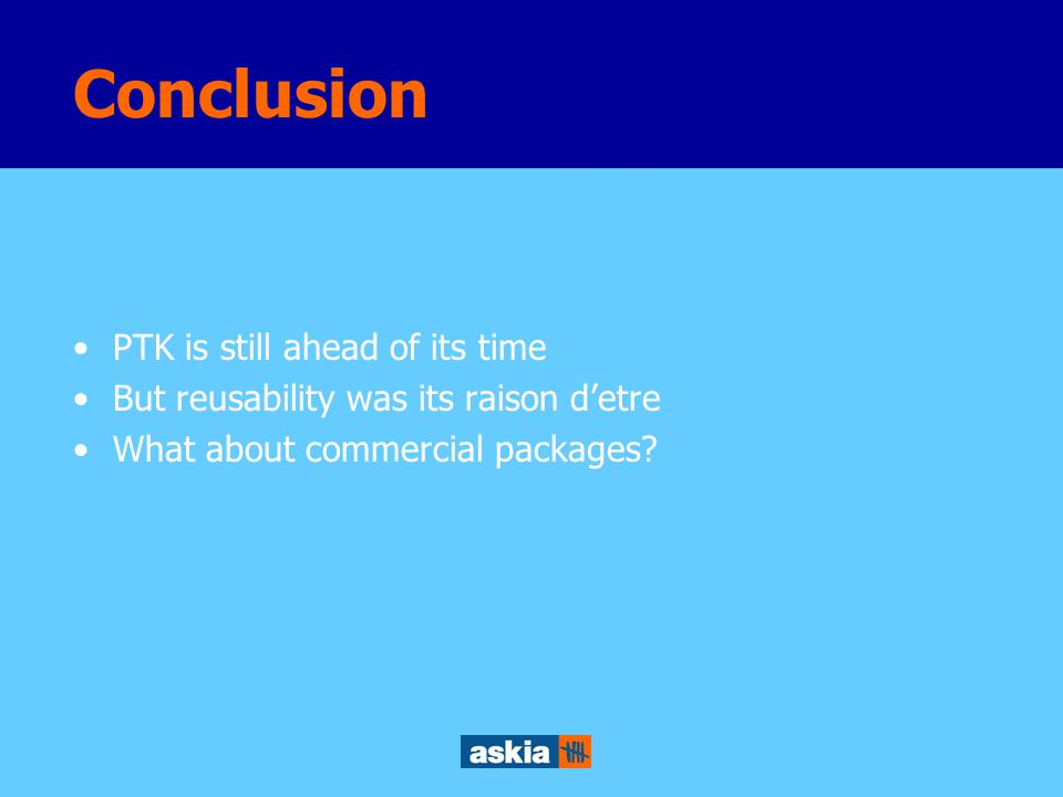 Conclusion PTK is still ahead of its time But reusability was its raison d'etre What about commercial packages?