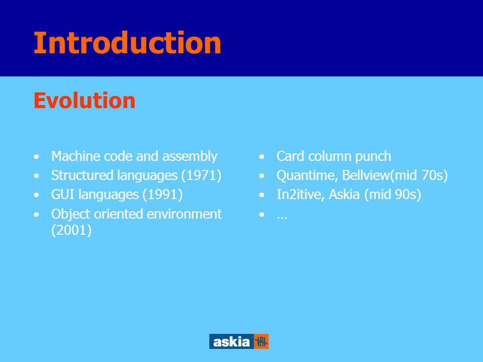 Introduction Machine code and assembly Structured languages (1971) GUI languages (1991) Object oriented environment (2001) Evolution Card column punch Quantime, Bellview(mid 70s) In2itive, Askia (mid 90s) …