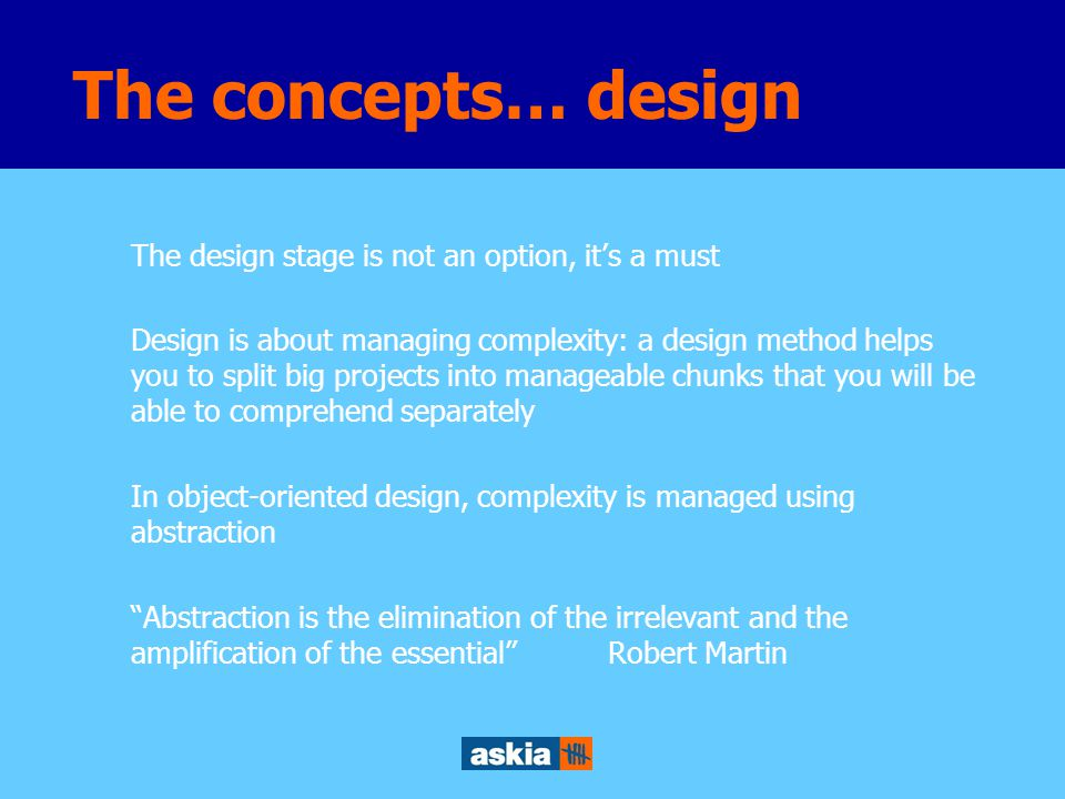 The design stage is not an option, it's a must Design is about managing complexity: a design method helps you to split big projects into manageable chunks that you will be able to comprehend separately In object-oriented design, complexity is managed using abstraction Abstraction is the elimination of the irrelevant and the amplification of the essential Robert Martin The concepts… design