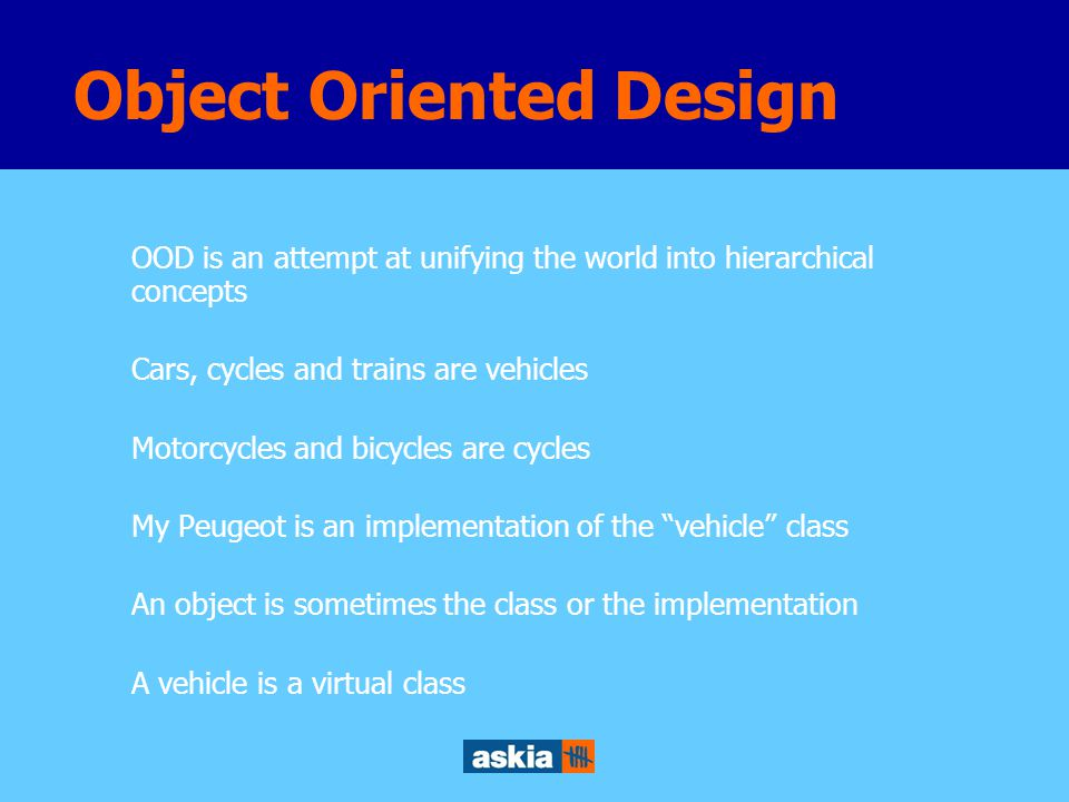 OOD is an attempt at unifying the world into hierarchical concepts Cars, cycles and trains are vehicles Motorcycles and bicycles are cycles My Peugeot is an implementation of the vehicle class An object is sometimes the class or the implementation A vehicle is a virtual class Object Oriented Design