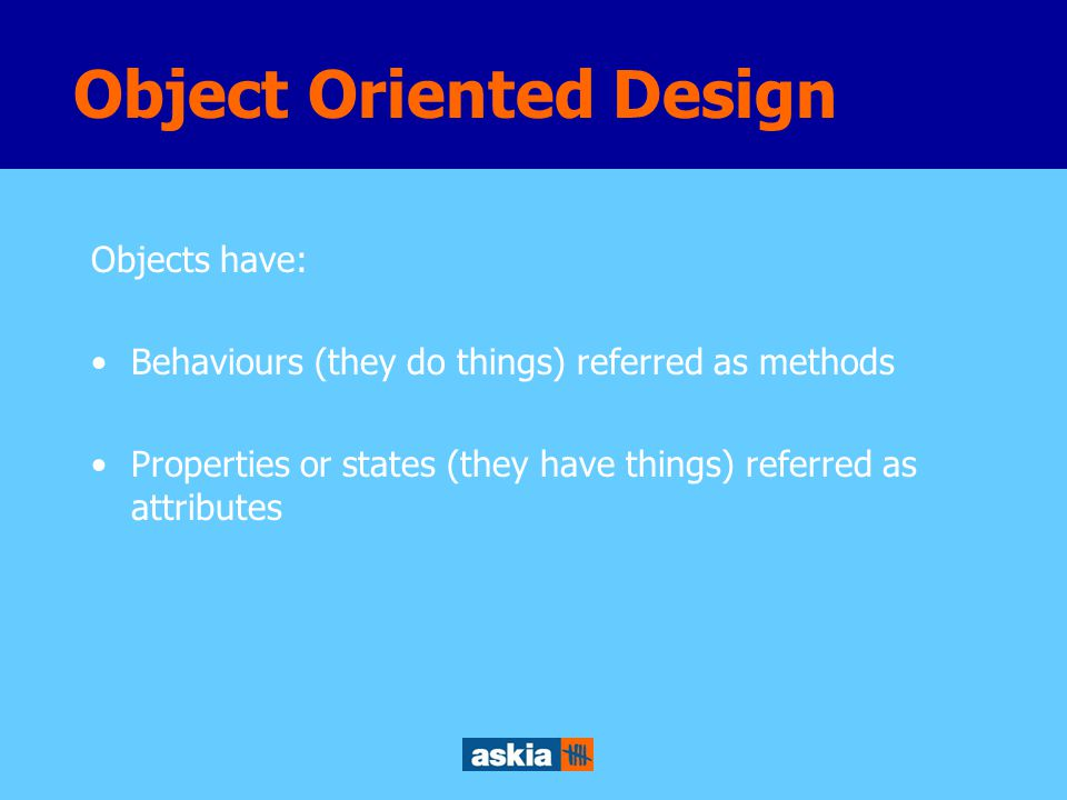 Objects have: Behaviours (they do things) referred as methods Properties or states (they have things) referred as attributes Object Oriented Design