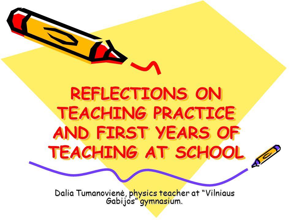 REFLECTIONS ON TEACHING PRACTICE AND FIRST YEARS OF TEACHING AT SCHOOL Dalia Tumanovienė, physics teacher at Vilniaus Gabijos gymnasium.