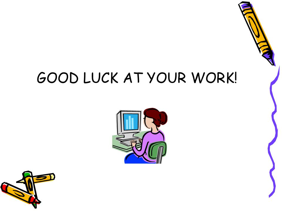GOOD LUCK AT YOUR WORK!