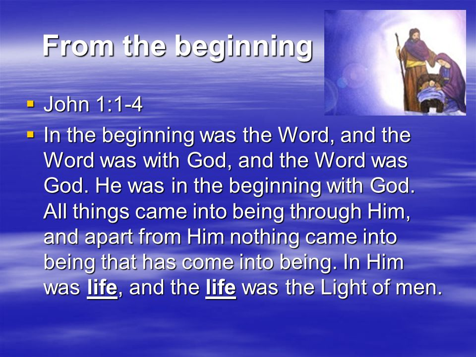 From the beginning From the beginning  John 1:1-4  In the beginning was the Word, and the Word was with God, and the Word was God.